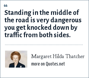 Margaret Hilda Thatcher: Standing in the middle of the road is very dangerous you get knocked down by traffic from both sides.