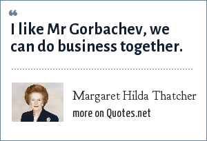 Margaret Hilda Thatcher: I like Mr Gorbachev, we can do business together.