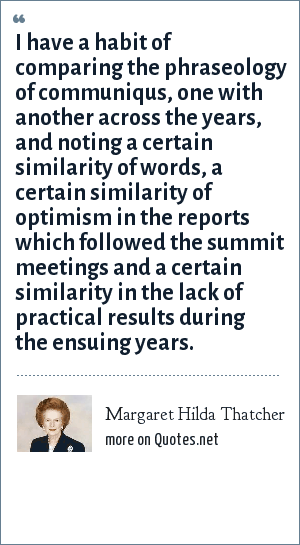 Margaret Hilda Thatcher: I have a habit of comparing the phraseology of communiqus, one with another across the years, and noting a certain similarity of words, a certain similarity of optimism in the reports which followed the summit meetings and a certain similarity in the lack of practical results during the ensuing years.