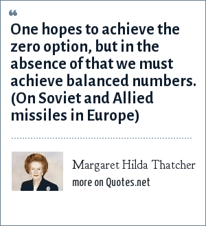 Margaret Hilda Thatcher: One hopes to achieve the zero option, but in the absence of that we must achieve balanced numbers. (On Soviet and Allied missiles in Europe)