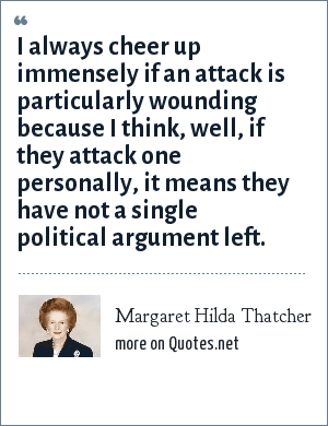 Margaret Hilda Thatcher: I always cheer up immensely if an attack is particularly wounding because I think, well, if they attack one personally, it means they have not a single political argument left.