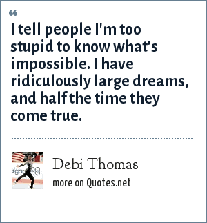 Debi Thomas: I tell people I'm too stupid to know what's impossible. I have ridiculously large dreams, and half the time they come true.