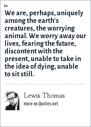 Lewis Thomas: We are, perhaps, uniquely among the earth's creatures, the worrying animal. We worry away our lives, fearing the future, discontent with the present, unable to take in the idea of dying, unable to sit still.