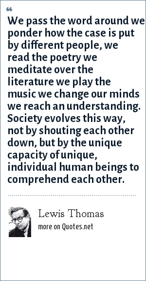 Lewis Thomas: We pass the word around we ponder how the case is put by different people, we read the poetry we meditate over the literature we play the music we change our minds we reach an understanding. Society evolves this way, not by shouting each other down, but by the unique capacity of unique, individual human beings to comprehend each other.