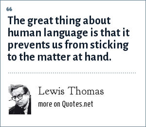 Lewis Thomas: The great thing about human language is that it prevents us from sticking to the matter at hand.