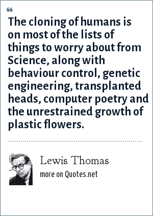 Lewis Thomas: The cloning of humans is on most of the lists of things to worry about from Science, along with behaviour control, genetic engineering, transplanted heads, computer poetry and the unrestrained growth of plastic flowers.