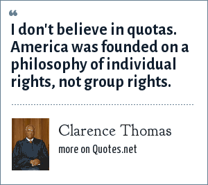 Clarence Thomas: I don't believe in quotas. America was founded on a philosophy of individual rights, not group rights.