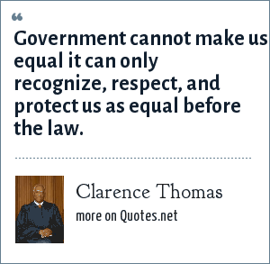 Clarence Thomas: Government cannot make us equal it can only recognize, respect, and protect us as equal before the law.