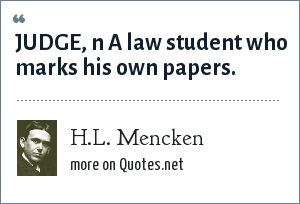 H.L. Mencken: JUDGE, n A law student who marks his own papers.
