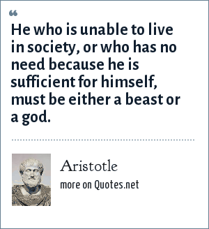 Aristotle: He who is unable to live in society, or who has no need because he is sufficient for himself, must be either a beast or a god.