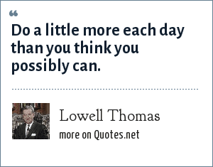 Lowell Thomas: Do a little more each day than you think you possibly can.