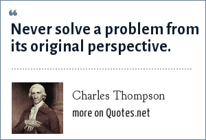 Charles Thompson: Never solve a problem from its original perspective.