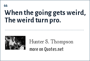 Hunter S. Thompson: When the going gets weird, The weird turn pro.