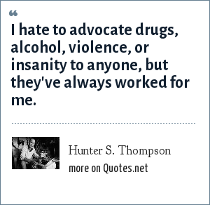 Hunter S. Thompson: I hate to advocate drugs, alcohol, violence, or insanity to anyone, but they've always worked for me.