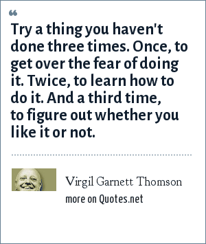 Virgil Garnett Thomson: Try a thing you haven't done three times. Once, to get over the fear of doing it. Twice, to learn how to do it. And a third time, to figure out whether you like it or not.