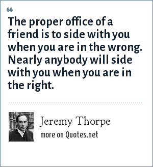 Jeremy Thorpe: The proper office of a friend is to side with you when you are in the wrong. Nearly anybody will side with you when you are in the right.