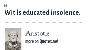 Aristotle: Wit is educated insolence.