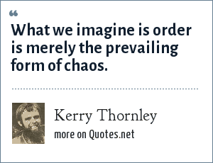 Kerry Thornley: What we imagine is order is merely the prevailing form of chaos.