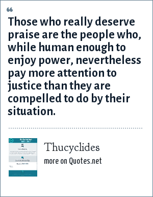 Thucyclides: Those who really deserve praise are the people who, while human enough to enjoy power, nevertheless pay more attention to justice than they are compelled to do by their situation.