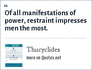 Thucyclides: Of all manifestations of power, restraint impresses men the most.
