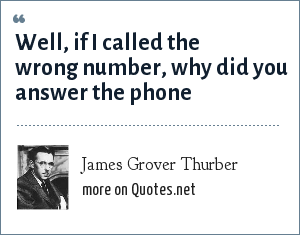 James Grover Thurber: Well, if I called the wrong number, why did you answer the phone