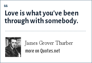 James Grover Thurber: Love is what you've been through with somebody.