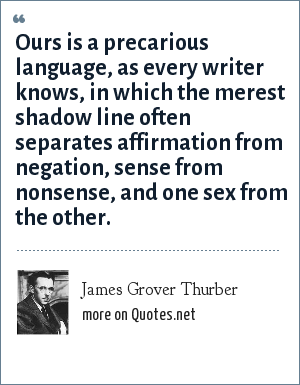 James Grover Thurber: Ours is a precarious language, as every writer knows, in which the merest shadow line often separates affirmation from negation, sense from nonsense, and one sex from the other.