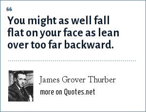 James Grover Thurber: You might as well fall flat on your face as lean over too far backward.