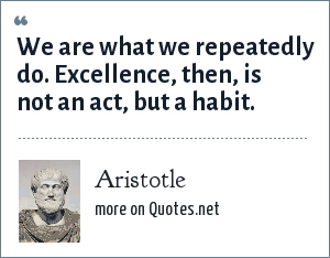 Aristotle: We are what we repeatedly do. Excellence, then, is not an act, but a habit.