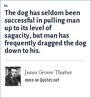 James Grover Thurber: The dog has seldom been successful in pulling man up to its level of sagacity, but man has frequently dragged the dog down to his.