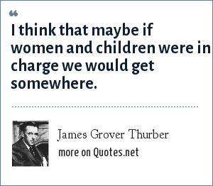 James Grover Thurber: I think that maybe if women and children were in charge we would get somewhere.
