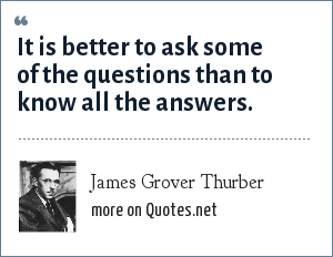 James Grover Thurber: It is better to ask some of the questions than to know all the answers.