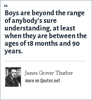 James Grover Thurber: Boys are beyond the range of anybody's sure understanding, at least when they are between the ages of 18 months and 90 years.