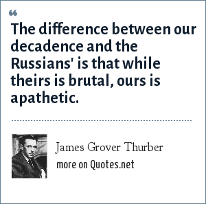 James Grover Thurber: The difference between our decadence and the Russians' is that while theirs is brutal, ours is apathetic.