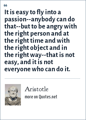 Aristotle: It is easy to fly into a passion--anybody can do that--but to be angry with the right person and at the right time and with the right object and in the right way--that is not easy, and it is not everyone who can do it.