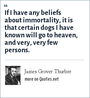 James Grover Thurber: If I have any beliefs about immortality, it is that certain dogs I have known will go to heaven, and very, very few persons.