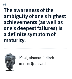 Paul Johannes Tillich: The awareness of the ambiguity of one's highest achievements (as well as one's deepest failures) is a definite symptom of maturity.