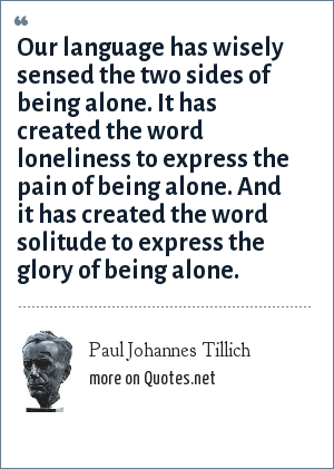 Paul Johannes Tillich: Our language has wisely sensed the two sides of being alone. It has created the word loneliness to express the pain of being alone. And it has created the word solitude to express the glory of being alone.