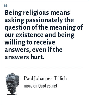 Paul Johannes Tillich: Being religious means asking passionately the question of the meaning of our existence and being willing to receive answers, even if the answers hurt.