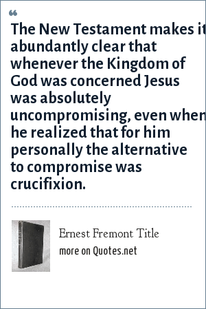 Ernest Fremont Title: The New Testament makes it abundantly clear that whenever the Kingdom of God was concerned Jesus was absolutely uncompromising, even when he realized that for him personally the alternative to compromise was crucifixion.