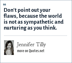 Jennifer Tilly: Don't point out your flaws, because the world is not as sympathetic and nurturing as you think.