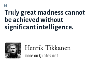 Henrik Tikkanen: Truly great madness cannot be achieved without significant intelligence.