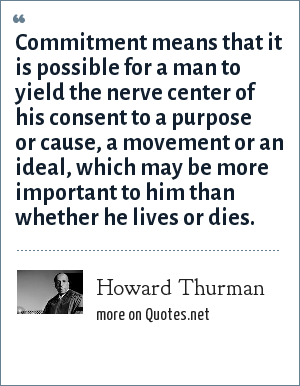 Howard Thurman: Commitment means that it is possible for a man to yield the nerve center of his consent to a purpose or cause, a movement or an ideal, which may be more important to him than whether he lives or dies.