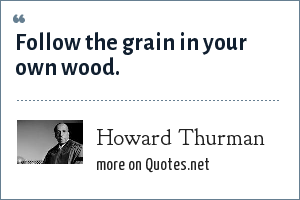 Howard Thurman: Follow the grain in your own wood.