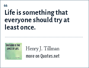 Henry J. Tillman: Life is something that everyone should try at least once.
