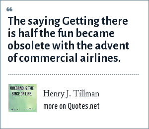 Henry J. Tillman: The saying Getting there is half the fun became obsolete with the advent of commercial airlines.