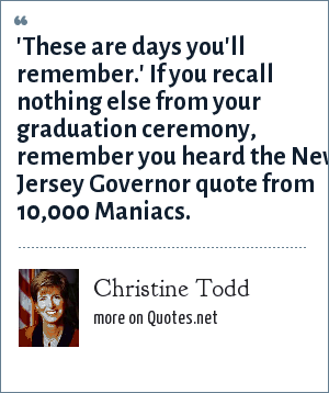 Christine Todd: 'These are days you'll remember.' If you recall nothing else from your graduation ceremony, remember you heard the New Jersey Governor quote from 10,000 Maniacs.