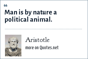 Aristotle: Man is by nature a political animal.