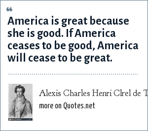 Alexis Charles Henri Clrel de Tocqueville: America is great because she is good. If America ceases to be good, America will cease to be great.
