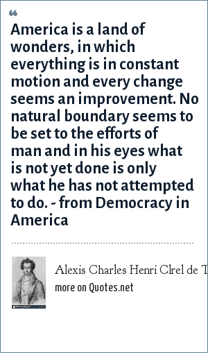 Alexis Charles Henri Clrel de Tocqueville: America is a land of wonders, in which everything is in constant motion and every change seems an improvement. No natural boundary seems to be set to the efforts of man and in his eyes what is not yet done is only what he has not attempted to do. - from Democracy in America